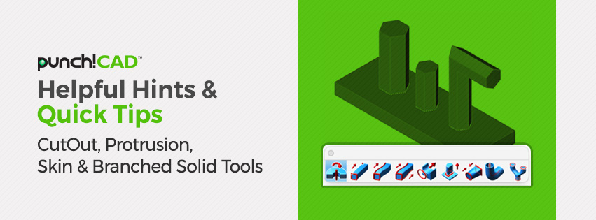 Helpful Hints & Quick Tips CutOut, Protrusion, Skin and Branched Solid tools
